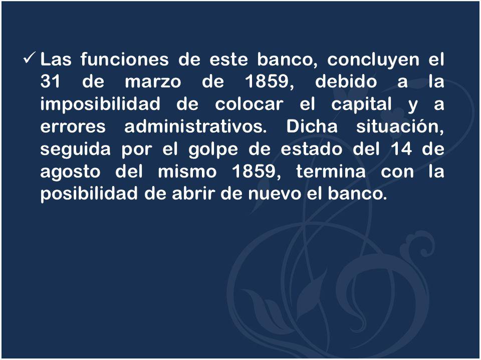 Las funciones de este banco, concluyen el 31 de marzo de 1859, debido a la imposibilidad de colocar el capital y a errores administrativos.