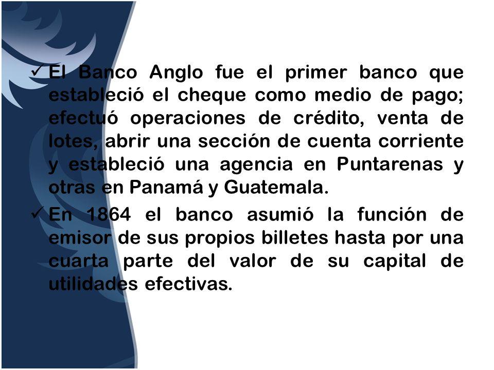 El Banco Anglo fue el primer banco que estableció el cheque como medio de pago; efectuó operaciones de crédito, venta de lotes, abrir una sección de cuenta corriente y estableció una agencia en Puntarenas y otras en Panamá y Guatemala.
