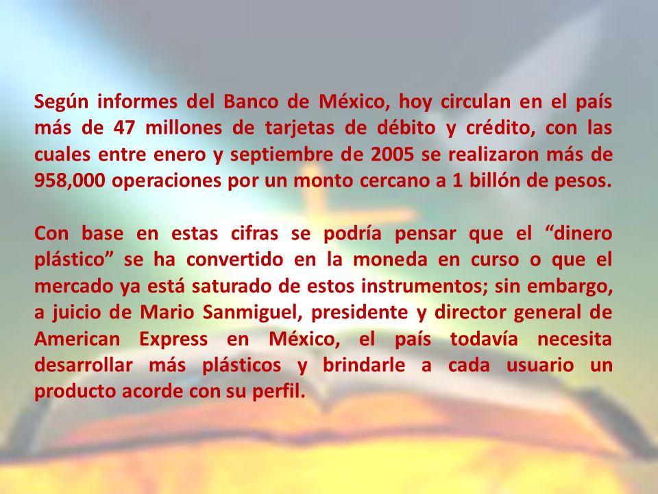 Según informes del Banco de México, hoy circulan en el país más de 47 millones de tarjetas de débito y crédito, con las cuales entre enero y septiembre de 2005 se realizaron más de 958,000 operaciones por un monto cercano a 1 billón de pesos.