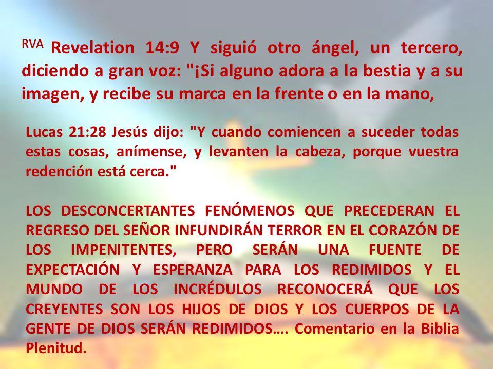 RVA Revelation 14:9 Y siguió otro ángel, un tercero, diciendo a gran voz: ¡Si alguno adora a la bestia y a su imagen, y recibe su marca en la frente o en la mano,
