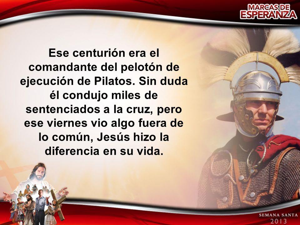 Ese centurión era el comandante del pelotón de ejecución de Pilatos