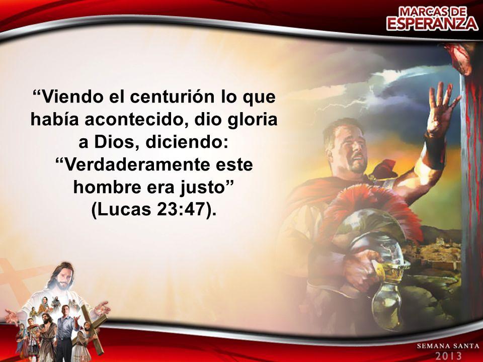 Viendo el centurión lo que había acontecido, dio gloria a Dios, diciendo: Verdaderamente este hombre era justo
