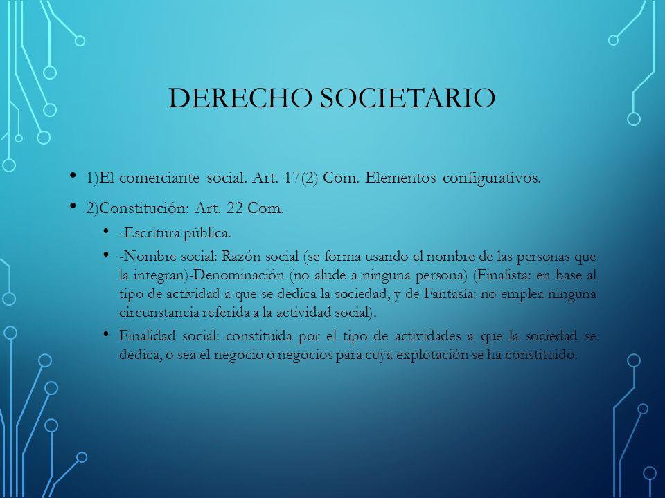 DERECHO SOCIETARIO 1)El comerciante social. Art. 17(2) Com. Elementos configurativos. 2)Constitución: Art. 22 Com.