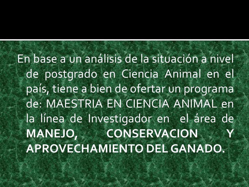 En base a un análisis de la situación a nivel de postgrado en Ciencia Animal en el país, tiene a bien de ofertar un programa de: MAESTRIA EN CIENCIA ANIMAL en la línea de Investigador en el área de MANEJO, CONSERVACION Y APROVECHAMIENTO DEL GANADO.