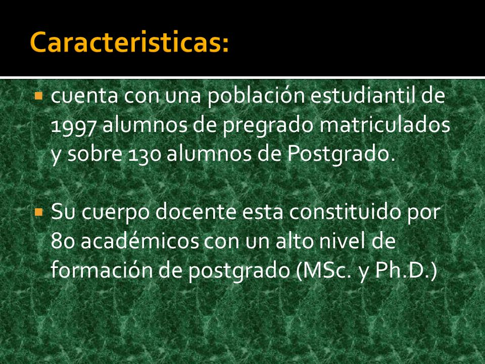 Caracteristicas: cuenta con una población estudiantil de 1997 alumnos de pregrado matriculados y sobre 130 alumnos de Postgrado.