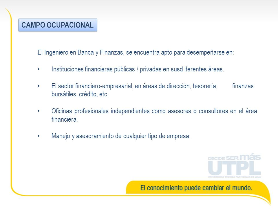 CAMPO OCUPACIONAL El Ingeniero en Banca y Finanzas, se encuentra apto para desempeñarse en:
