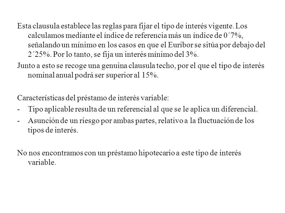 Esta clausula establece las reglas para fijar el tipo de interés vigente. Los calculamos mediante el índice de referencia más un índice de 0´7%, señalando un mínimo en los casos en que el Euribor se sitúa por debajo del 2´25%. Por lo tanto, se fija un interés mínimo del 3%.