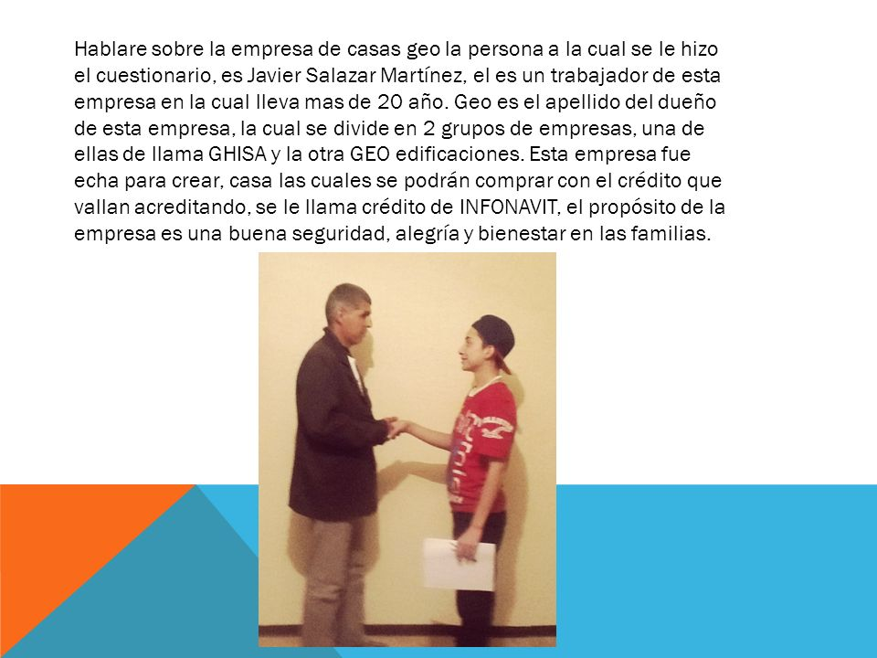 Hablare sobre la empresa de casas geo la persona a la cual se le hizo el cuestionario, es Javier Salazar Martínez, el es un trabajador de esta empresa en la cual lleva mas de 20 año.