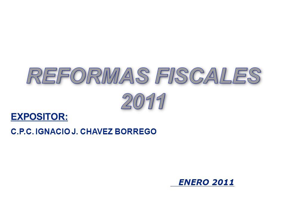 REFORMAS FISCALES 2011 EXPOSITOR: C.P.C. IGNACIO J. CHAVEZ BORREGO