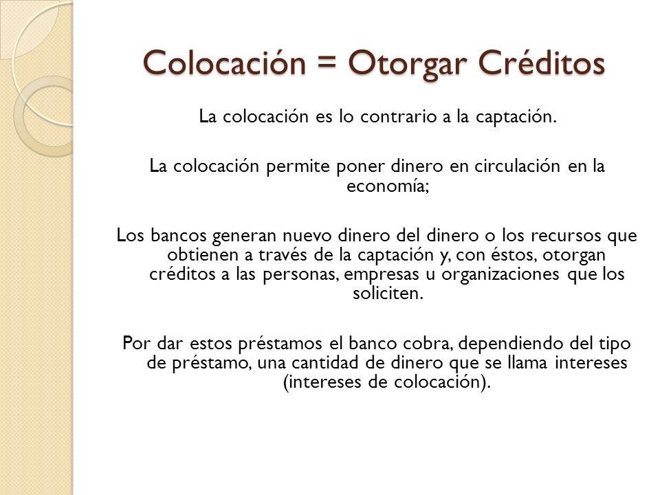 Colocación = Otorgar Créditos