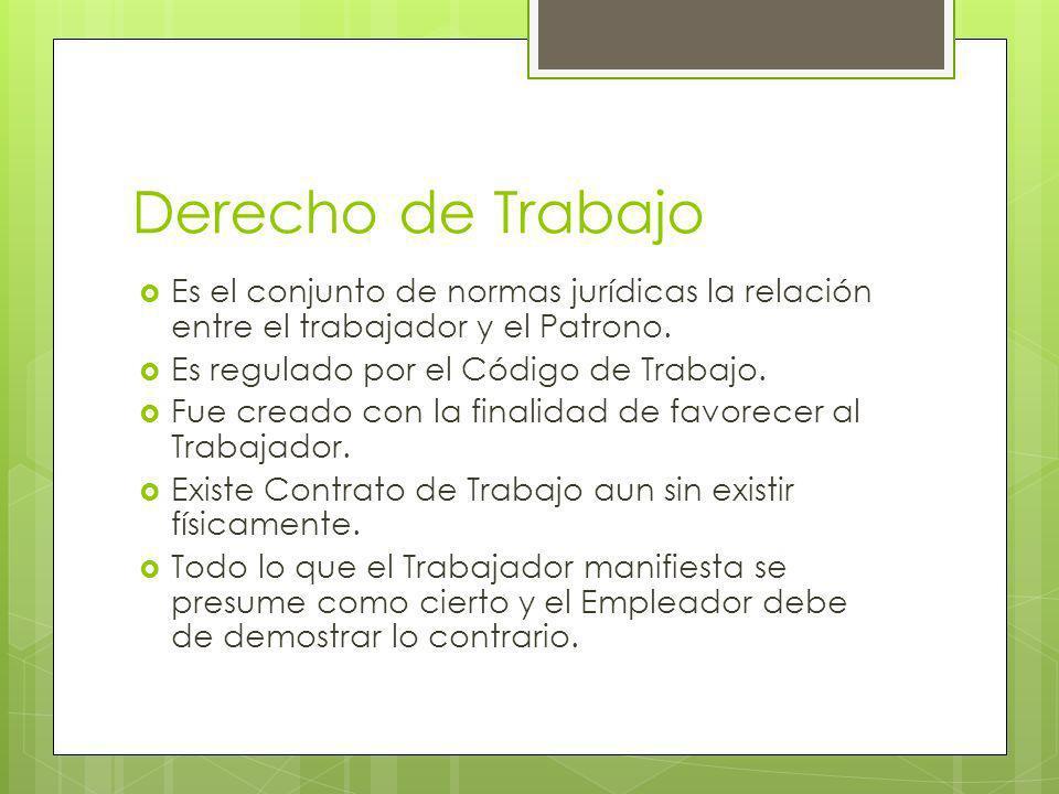 Derecho de Trabajo Es el conjunto de normas jurídicas la relación entre el trabajador y el Patrono.