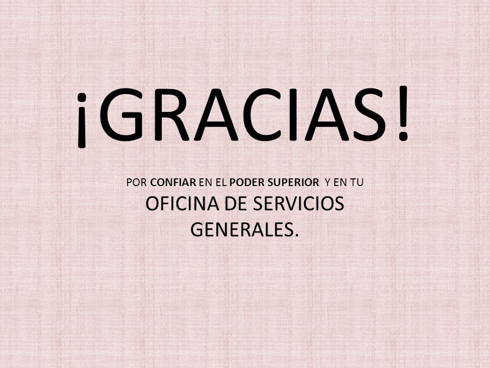 ¡GRACIAS! POR CONFIAR EN EL PODER SUPERIOR Y EN TU OFICINA DE SERVICIOS GENERALES.