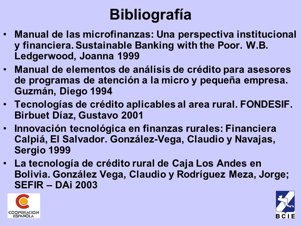 Bibliografía Manual de las microfinanzas: Una perspectiva institucional y financiera. Sustainable Banking with the Poor. W.B. Ledgerwood, Joanna 1999.