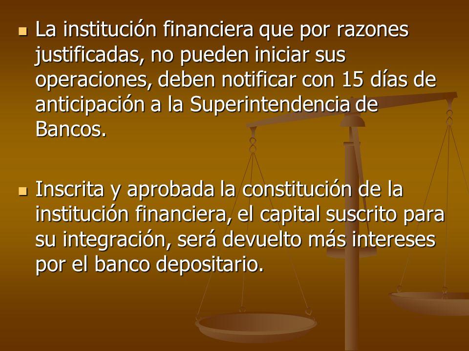 La institución financiera que por razones justificadas, no pueden iniciar sus operaciones, deben notificar con 15 días de anticipación a la Superintendencia de Bancos.