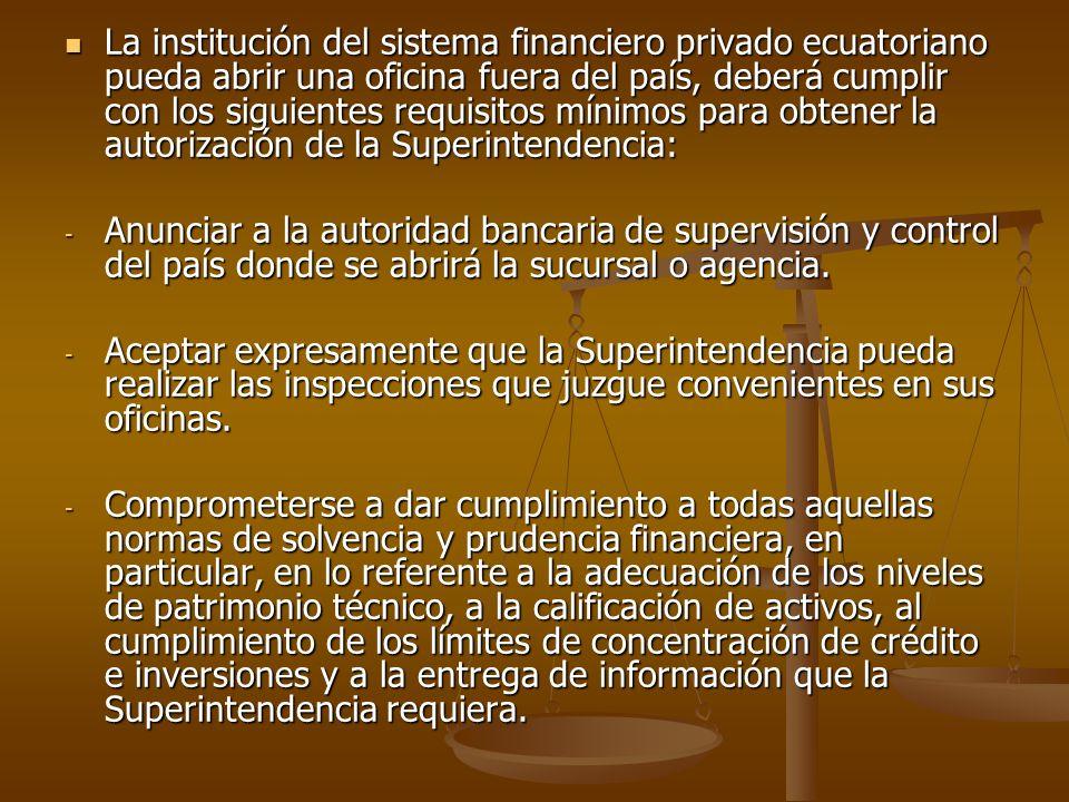 La institución del sistema financiero privado ecuatoriano pueda abrir una oficina fuera del país, deberá cumplir con los siguientes requisitos mínimos para obtener la autorización de la Superintendencia: