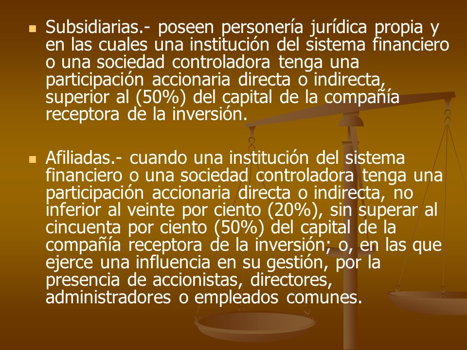 Subsidiarias.- poseen personería jurídica propia y en las cuales una institución del sistema financiero o una sociedad controladora tenga una participación accionaria directa o indirecta, superior al (50%) del capital de la compañía receptora de la inversión.