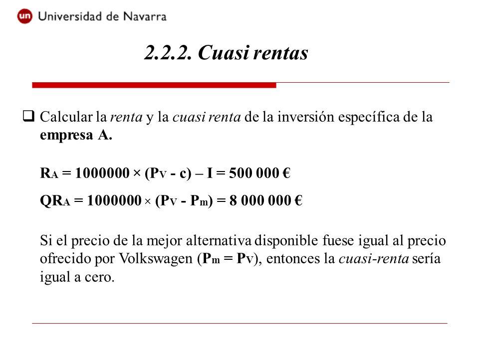 2.2.2. Cuasi rentasCalcular la renta y la cuasi renta de la inversión específica de la empresa A. RA = 1000000 × (PV - c) – I = 500 000 €