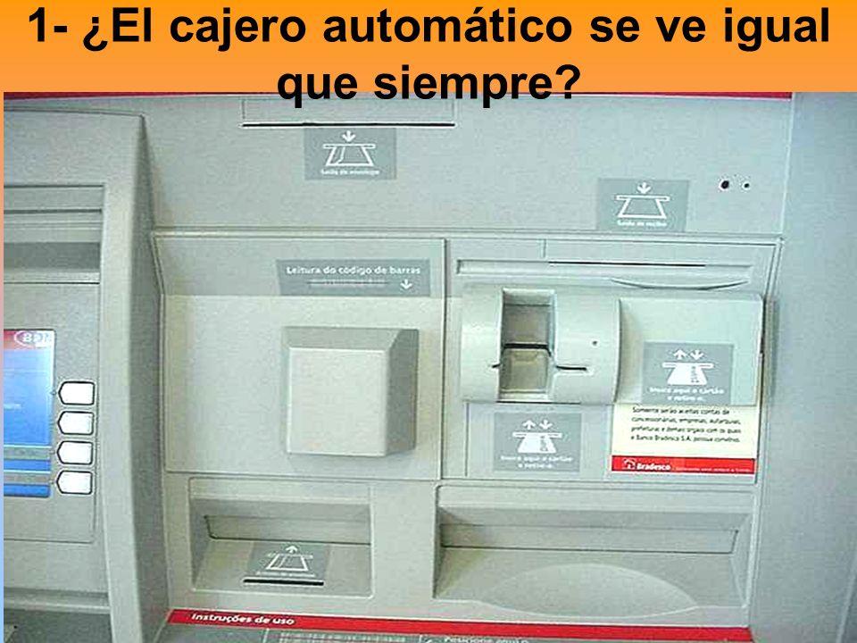 1- ¿El cajero automático se ve igual que siempre