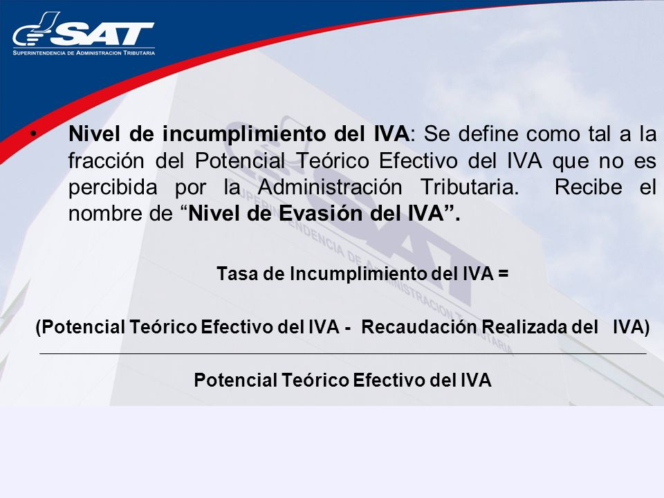 Nivel de incumplimiento del IVA: Se define como tal a la fracción del Potencial Teórico Efectivo del IVA que no es percibida por la Administración Tributaria. Recibe el nombre de Nivel de Evasión del IVA .