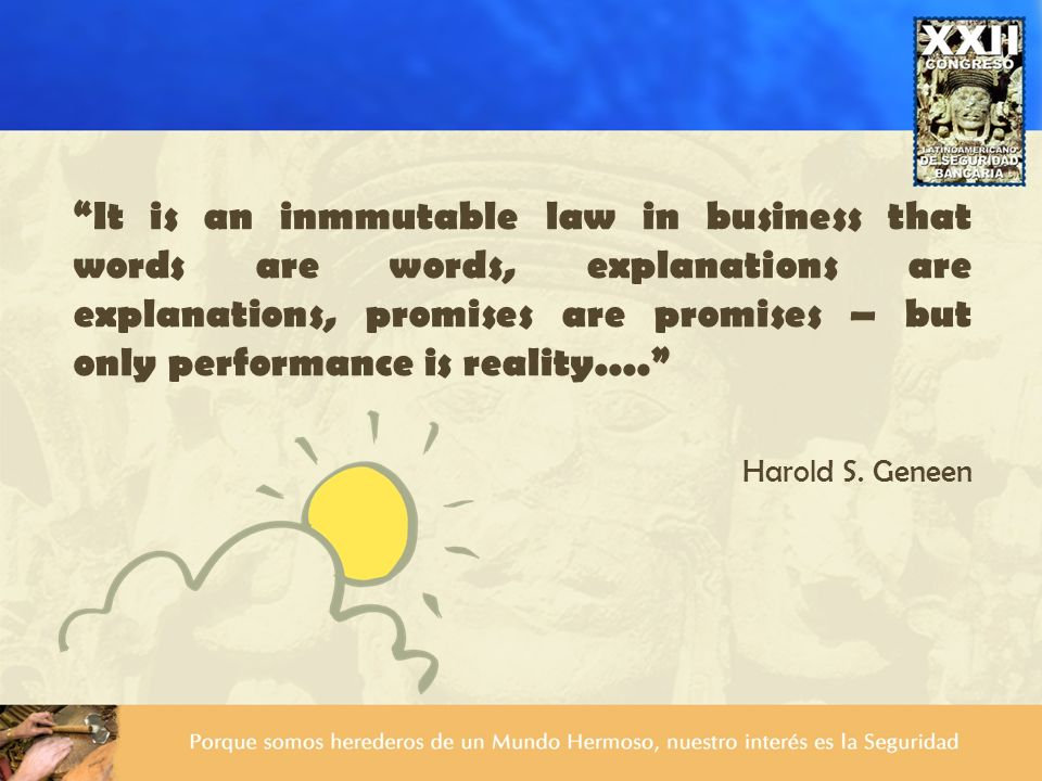 It is an inmmutable law in business that words are words, explanations are explanations, promises are promises – but only performance is reality....