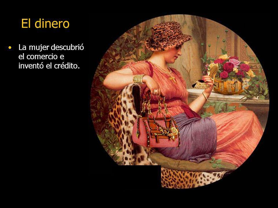 El dinero La mujer descubrió el comercio e inventó el crédito.