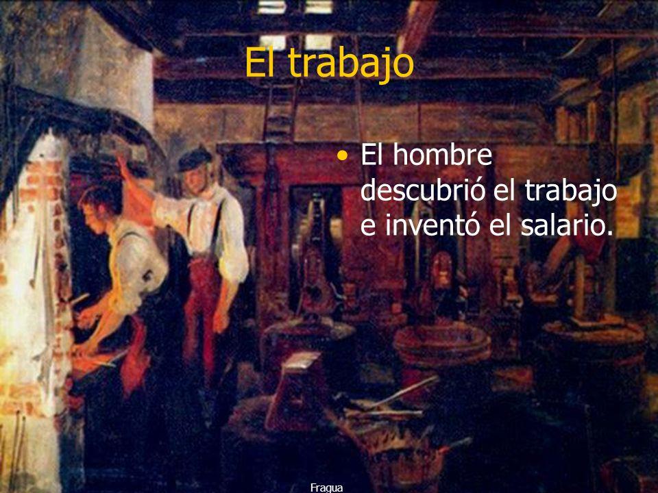 El trabajo El hombre descubrió el trabajo e inventó el salario. Fragua
