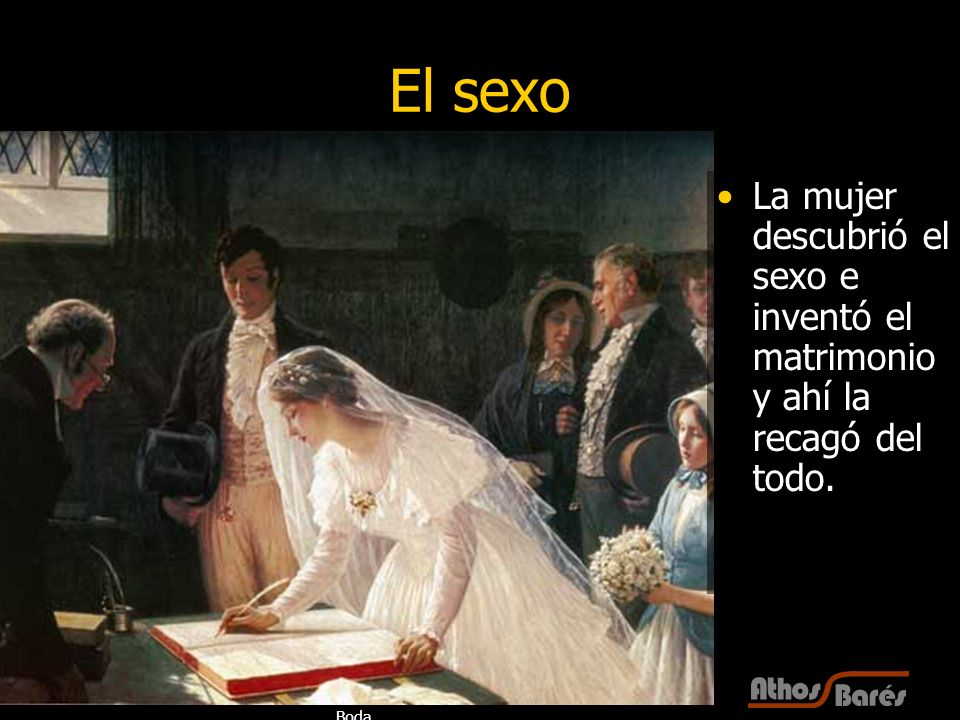 El sexo La mujer descubrió el sexo e inventó el matrimonio y ahí la recagó del todo. Boda