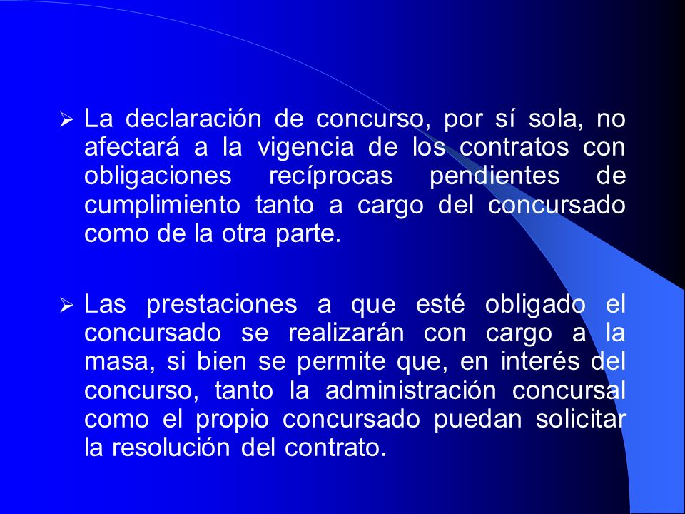 La declaración de concurso, por sí sola, no afectará a la vigencia de los contratos con obligaciones recíprocas pendientes de cumplimiento tanto a cargo del concursado como de la otra parte.