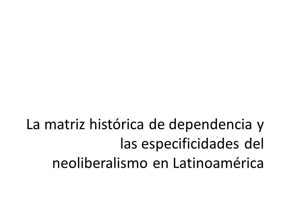 La matriz histórica de dependencia y las especificidades del neoliberalismo en Latinoamérica