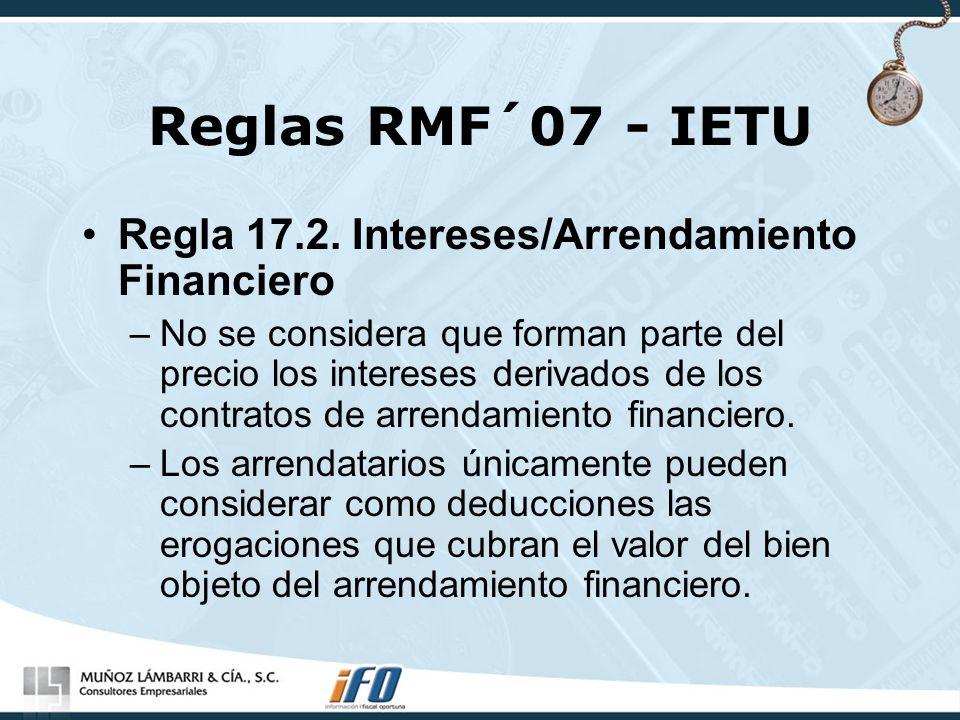 Reglas RMF´07 - IETU Regla 17.2. Intereses/Arrendamiento Financiero