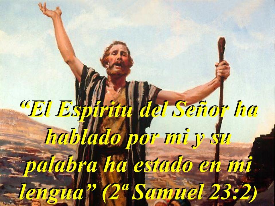 El Espíritu del Señor ha hablado por mi y su palabra ha estado en mi lengua (2ª Samuel 23:2)