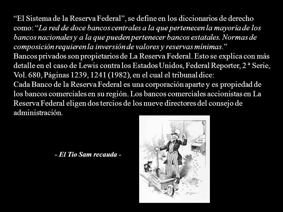 El Sistema de la Reserva Federal , se define en los diccionarios de derecho como: La red de doce bancos centrales a la que pertenecen la mayoría de los bancos nacionales y a la que pueden pertenecer bancos estatales. Normas de composición requieren la inversión de valores y reservas mínimas.