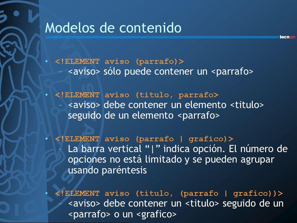 Modelos de contenido <!ELEMENT aviso (parrafo)> <aviso> sólo puede contener un <parrafo> <!ELEMENT aviso (titulo, parrafo>
