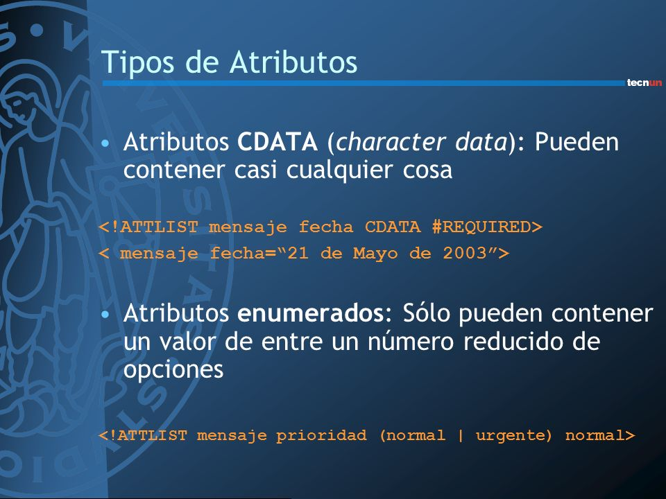 Tipos de Atributos Atributos CDATA (character data): Pueden contener casi cualquier cosa. <!ATTLIST mensaje fecha CDATA #REQUIRED>