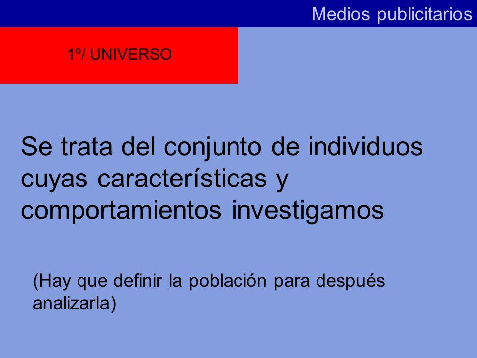Medios publicitarios1º/ UNIVERSO. Se trata del conjunto de individuos cuyas características y comportamientos investigamos.