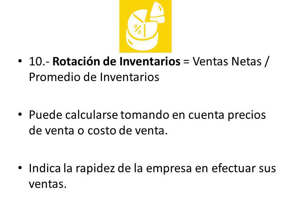 10.- Rotación de Inventarios = Ventas Netas / Promedio de Inventarios