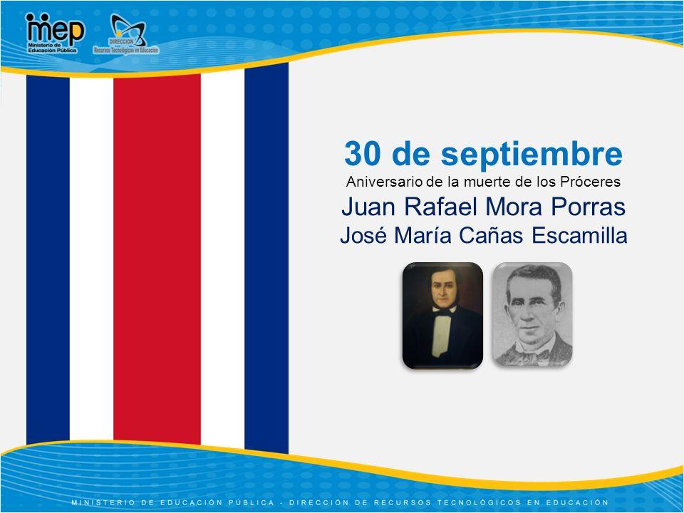 30 de septiembre Aniversario de la muerte de los Próceres Juan Rafael Mora Porras José María Cañas Escamilla.
