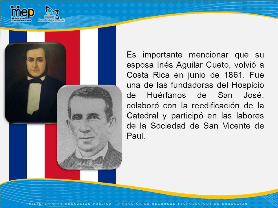 Es importante mencionar que su esposa Inés Aguilar Cueto, volvió a Costa Rica en junio de 1861.