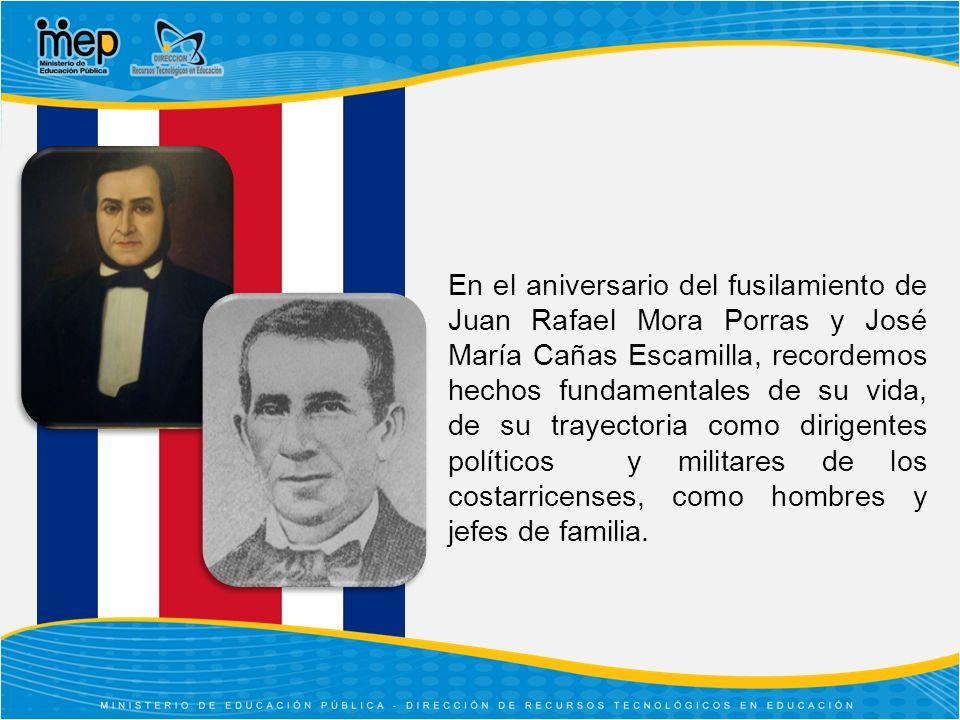 En el aniversario del fusilamiento de Juan Rafael Mora Porras y José María Cañas Escamilla, recordemos hechos fundamentales de su vida, de su trayectoria como dirigentes políticos y militares de los costarricenses, como hombres y jefes de familia.