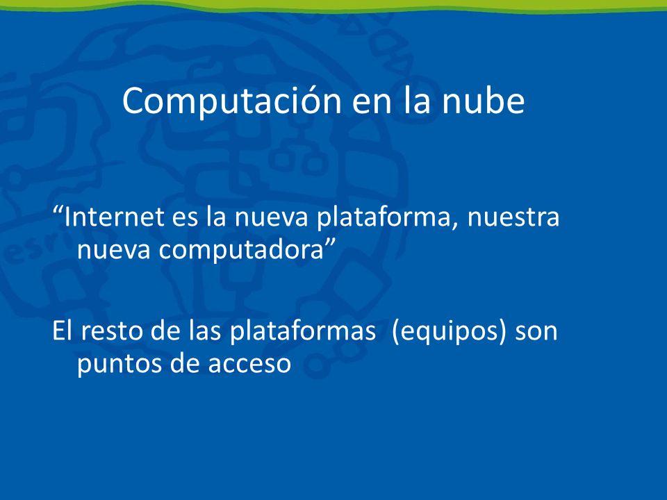 Computación en la nube Internet es la nueva plataforma, nuestra nueva computadora El resto de las plataformas (equipos) son puntos de acceso