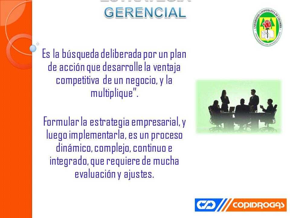 ESTRATEGIA GERENCIAL Es la búsqueda deliberada por un plan de acción que desarrolle la ventaja competitiva de un negocio, y la multiplique .