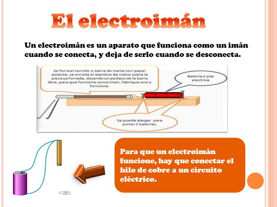 El electroimán Un electroimán es un aparato que funciona como un imán cuando se conecta, y deja de serlo cuando se desconecta.