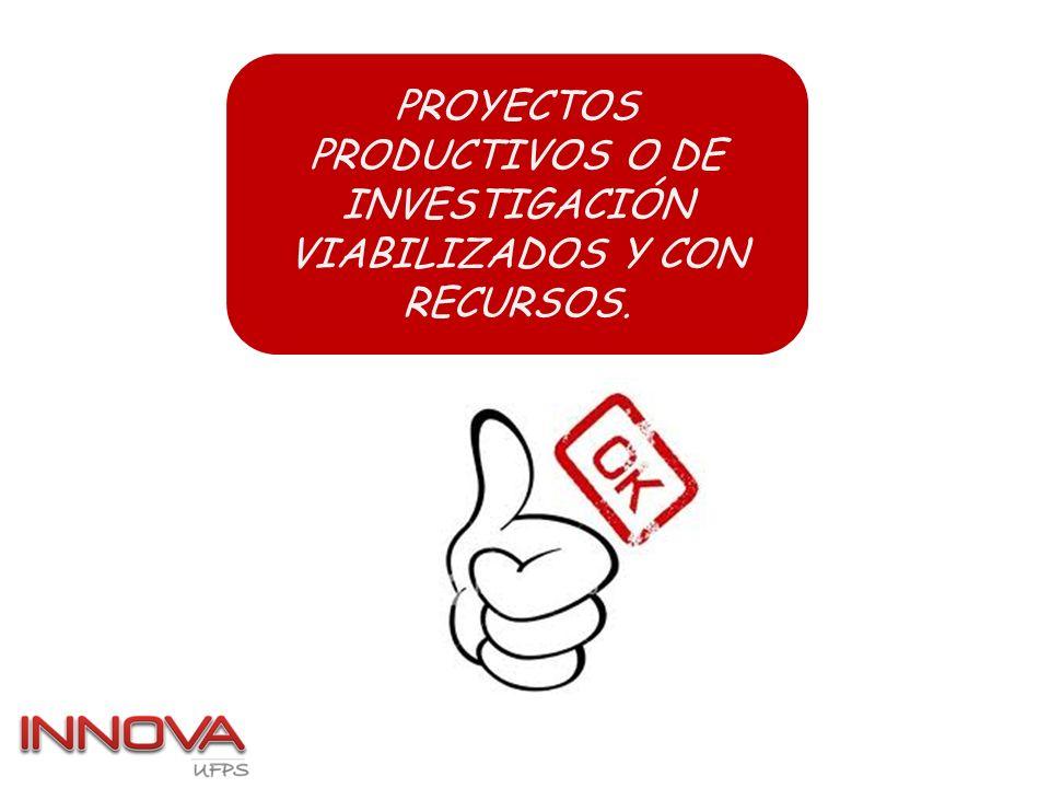 PROYECTOS PRODUCTIVOS O DE INVESTIGACIÓN VIABILIZADOS Y CON RECURSOS.