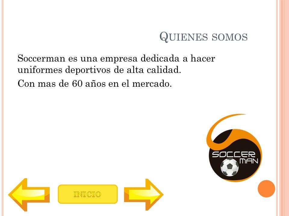 Quienes somos Soccerman es una empresa dedicada a hacer uniformes deportivos de alta calidad. Con mas de 60 años en el mercado.