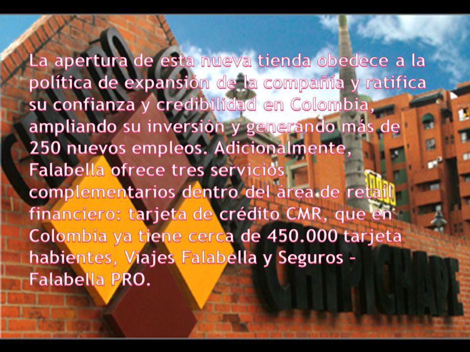 La apertura de esta nueva tienda obedece a la política de expansión de la compañía y ratifica su confianza y credibilidad en Colombia, ampliando su inversión y generando más de 250 nuevos empleos. Adicionalmente, Falabella ofrece tres servicios complementarios dentro del área de retail financiero: tarjeta de crédito CMR, que en Colombia ya tiene cerca de 450.000 tarjeta habientes, Viajes Falabella y Seguros – Falabella PRO.