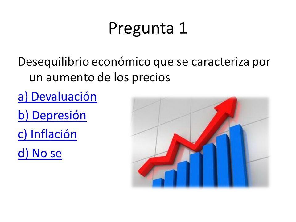 Pregunta 1 Desequilibrio económico que se caracteriza por un aumento de los precios. a) Devaluación.