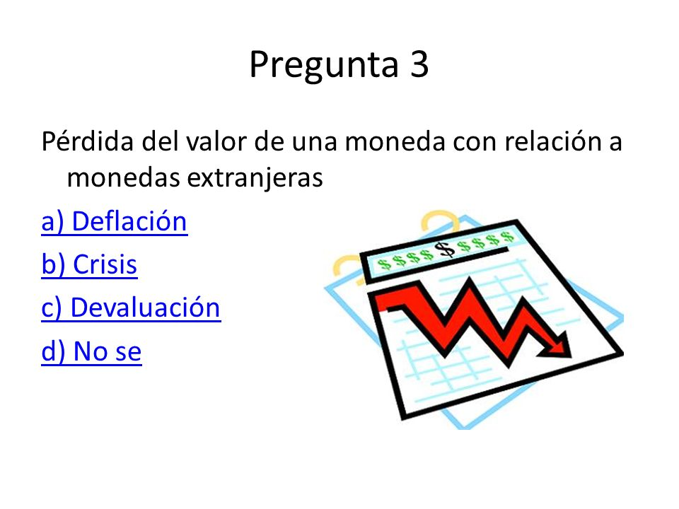 Pregunta 3 Pérdida del valor de una moneda con relación a monedas extranjeras. a) Deflación. b) Crisis.