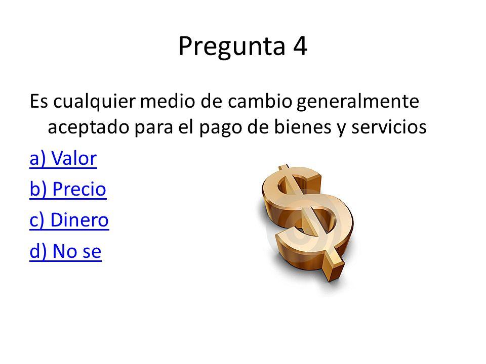 Pregunta 4 Es cualquier medio de cambio generalmente aceptado para el pago de bienes y servicios. a) Valor.