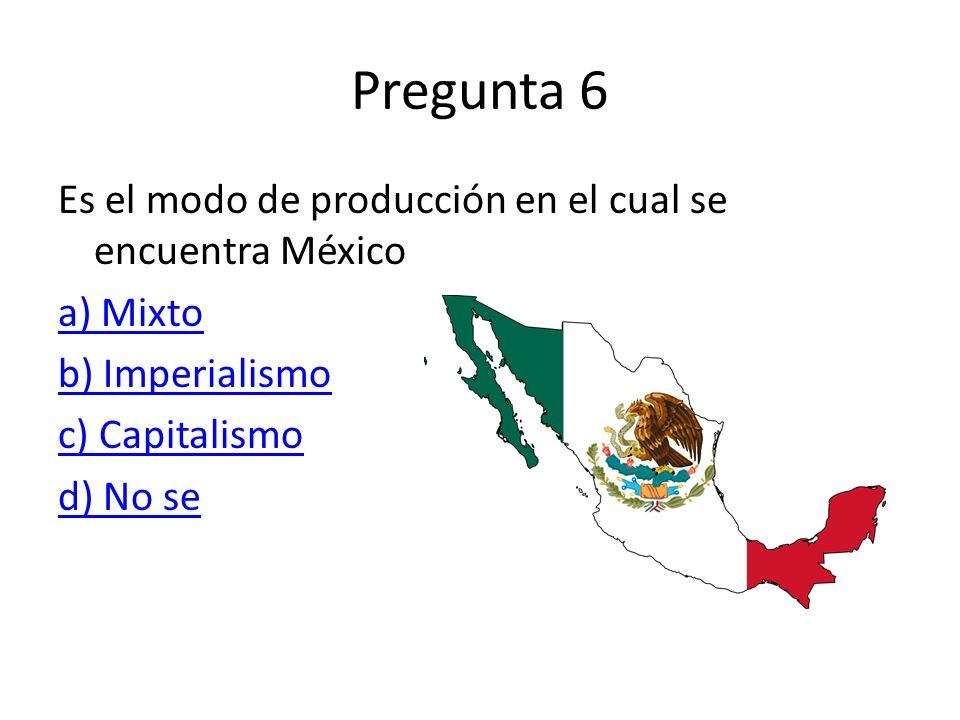 Pregunta 6 Es el modo de producción en el cual se encuentra México