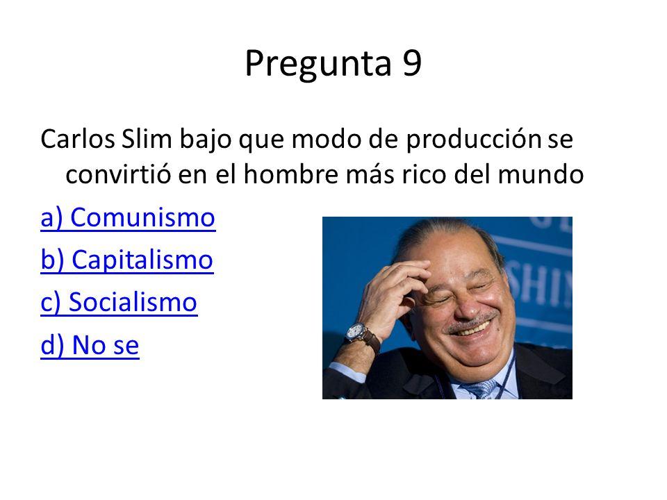 Pregunta 9 Carlos Slim bajo que modo de producción se convirtió en el hombre más rico del mundo. a) Comunismo.